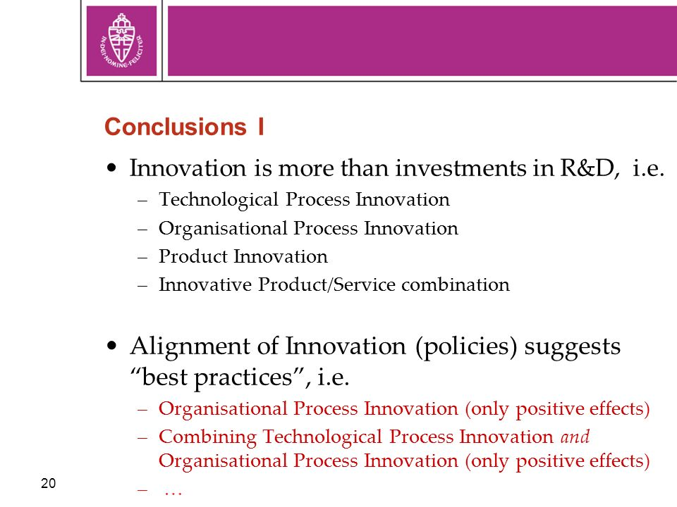 20 Conclusions I Innovation is more than investments in R&D, i.e. –Technological Process Innovation –Organisational Process Innovation –Product Innova