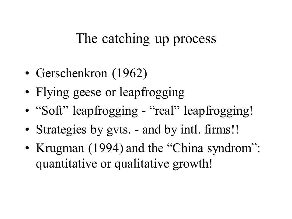 The catching up process Gerschenkron (1962) Flying geese or leapfrogging Soft leapfrogging - real leapfrogging! Strategies by gvts. - and by intl. fir