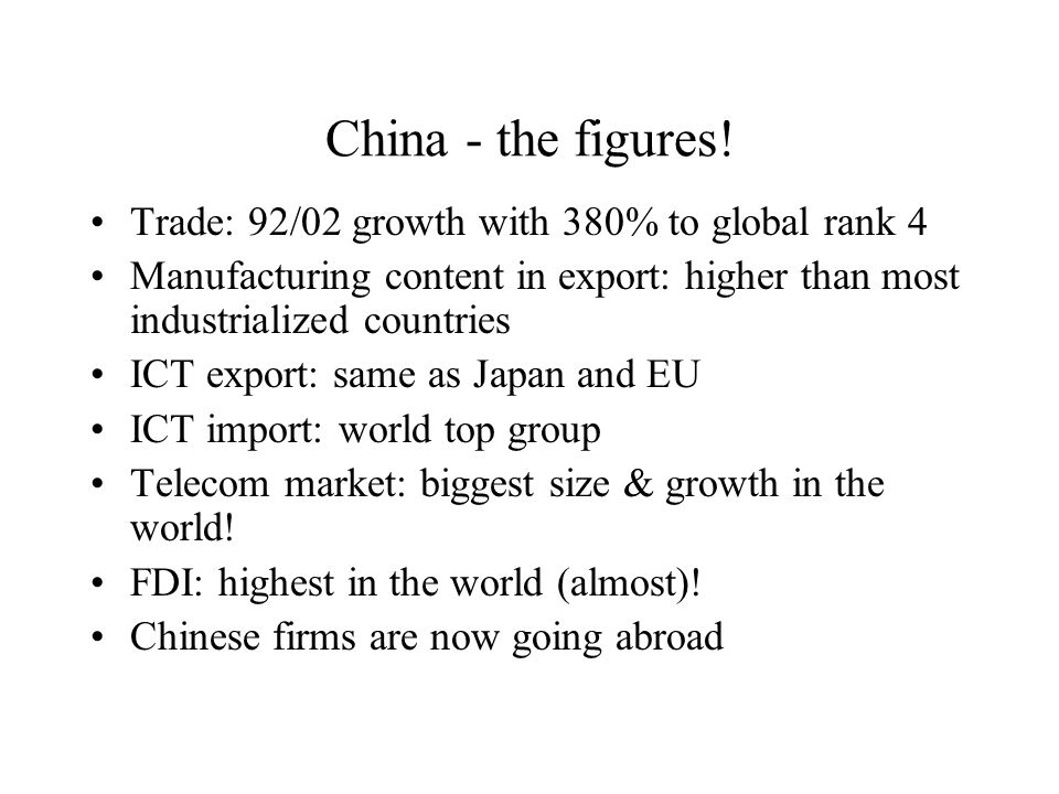 China - the figures! Trade: 92/02 growth with 380% to global rank 4 Manufacturing content in export: higher than most industrialized countries ICT exp