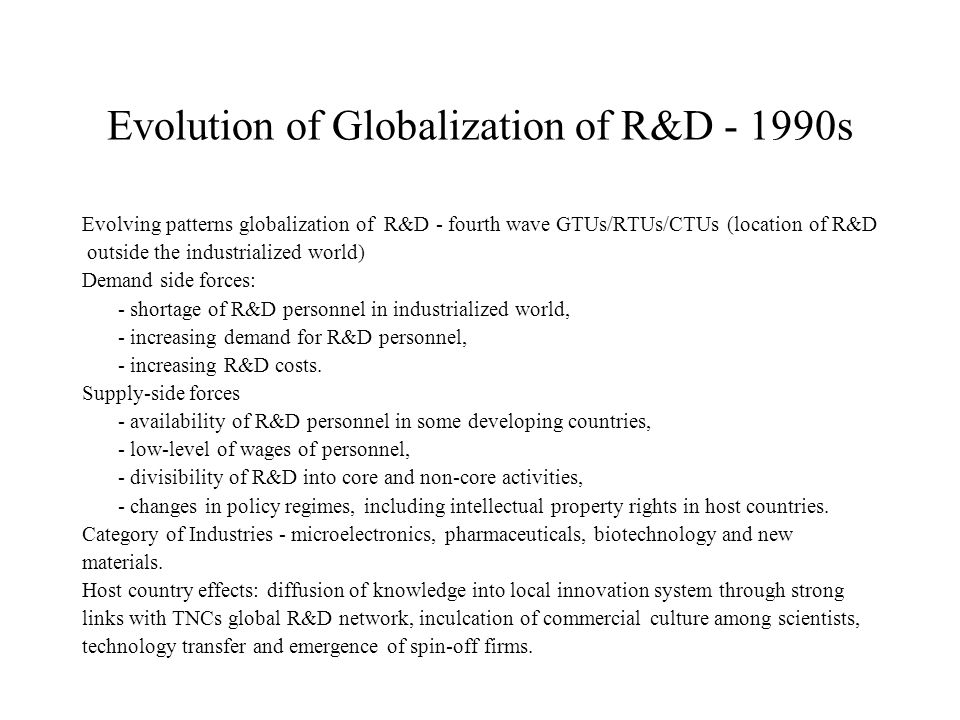 Evolution of Globalization of R&D s Evolving patterns globalization of R&D - fourth wave GTUs/RTUs/CTUs (location of R&D outside the industrialized world) Demand side forces: - shortage of R&D personnel in industrialized world, - increasing demand for R&D personnel, - increasing R&D costs.
