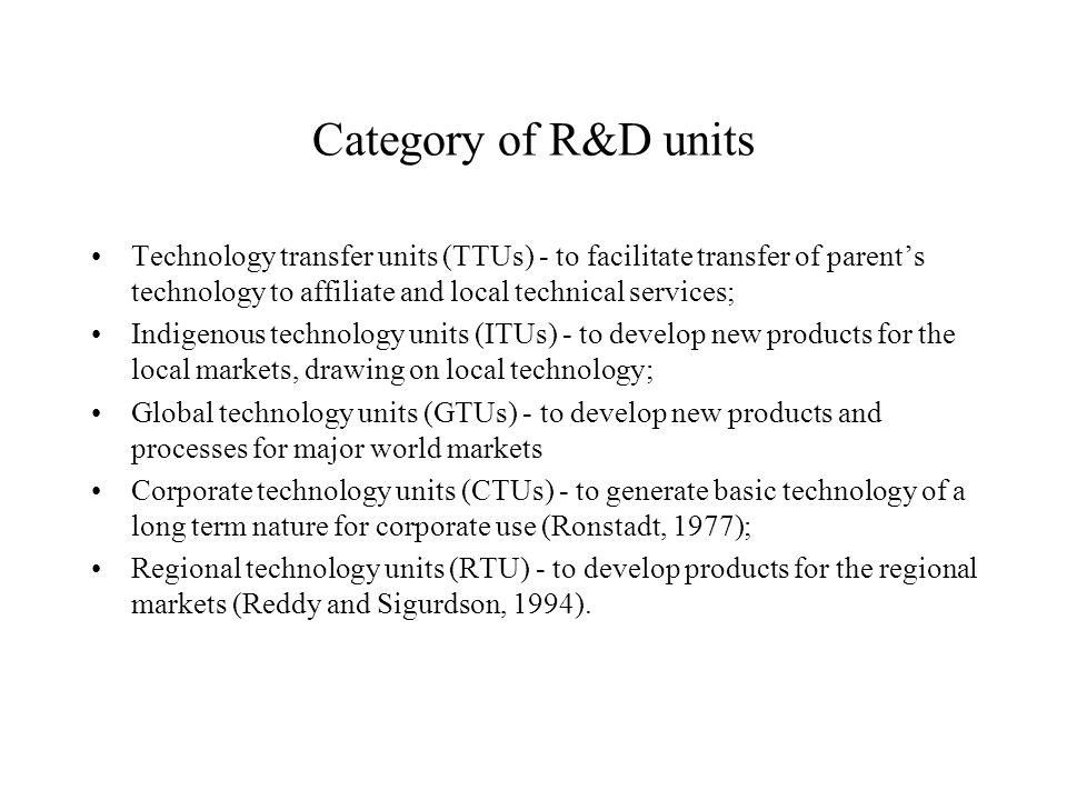 Category of R&D units Technology transfer units (TTUs) - to facilitate transfer of parents technology to affiliate and local technical services; Indigenous technology units (ITUs) - to develop new products for the local markets, drawing on local technology; Global technology units (GTUs) - to develop new products and processes for major world markets Corporate technology units (CTUs) - to generate basic technology of a long term nature for corporate use (Ronstadt, 1977); Regional technology units (RTU) - to develop products for the regional markets (Reddy and Sigurdson, 1994).