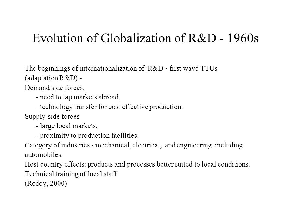 Evolution of Globalization of R&D s The beginnings of internationalization of R&D - first wave TTUs (adaptation R&D) - Demand side forces: - need to tap markets abroad, - technology transfer for cost effective production.