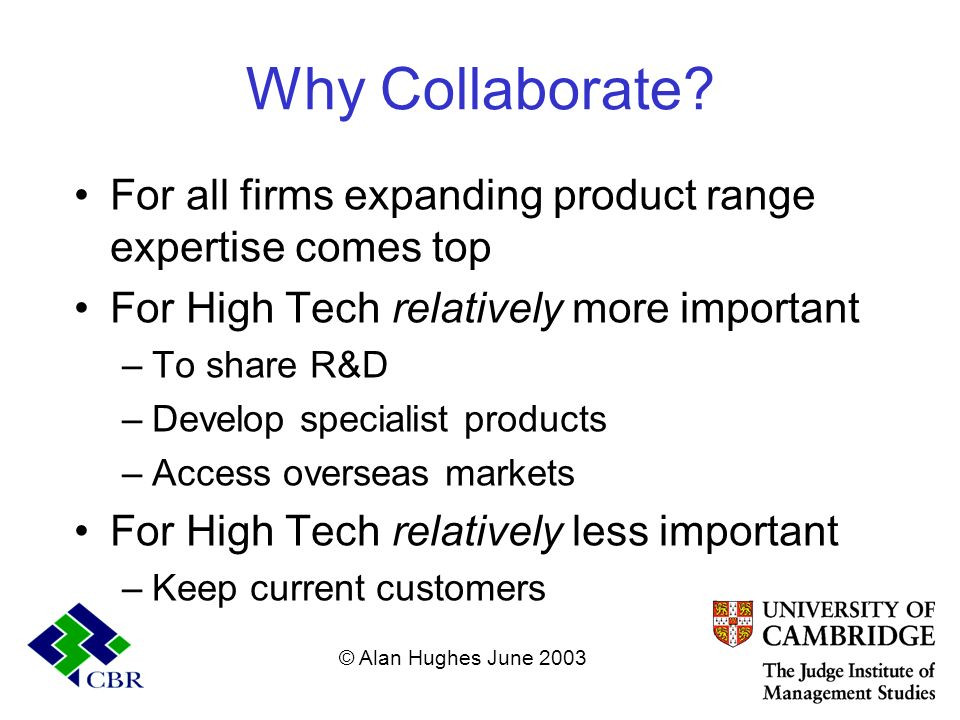 Why Collaborate? For all firms expanding product range expertise comes top For High Tech relatively more important –To share R&D –Develop specialist p