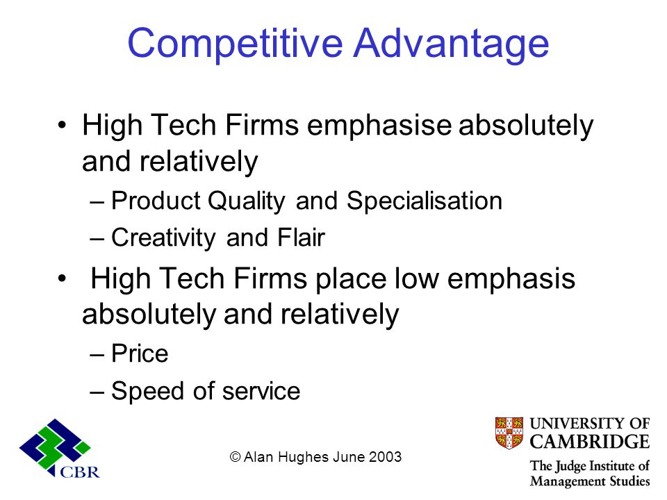 Competitive Advantage High Tech Firms emphasise absolutely and relatively –Product Quality and Specialisation –Creativity and Flair High Tech Firms pl