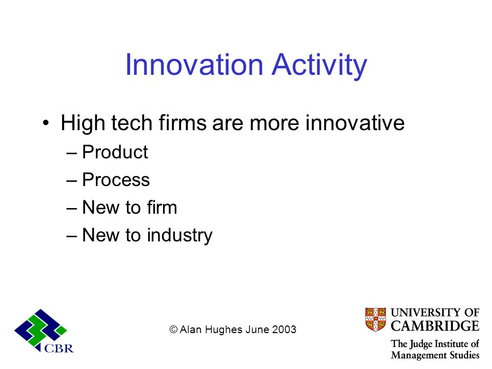 Innovation Activity High tech firms are more innovative –Product –Process –New to firm –New to industry © Alan Hughes June 2003