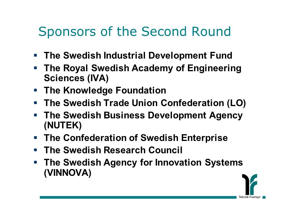 Sponsors of the Second Round The Swedish Industrial Development Fund The Royal Swedish Academy of Engineering Sciences (IVA) The Knowledge Foundation The Swedish Trade Union Confederation (LO) The Swedish Business Development Agency (NUTEK) The Confederation of Swedish Enterprise The Swedish Research Council The Swedish Agency for Innovation Systems (VINNOVA)