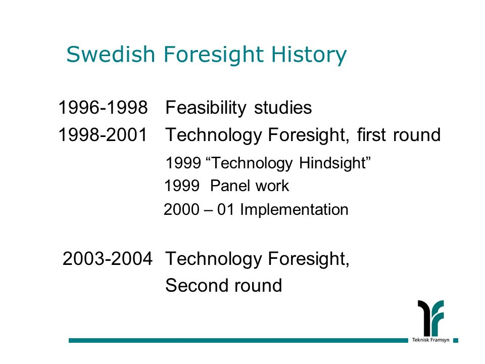 Swedish Foresight History 1996-1998 Feasibility studies 1998-2001 Technology Foresight, first round 1999 Technology Hindsight 1999 Panel work 2000 – 01 Implementation 2003-2004 Technology Foresight, Second round
