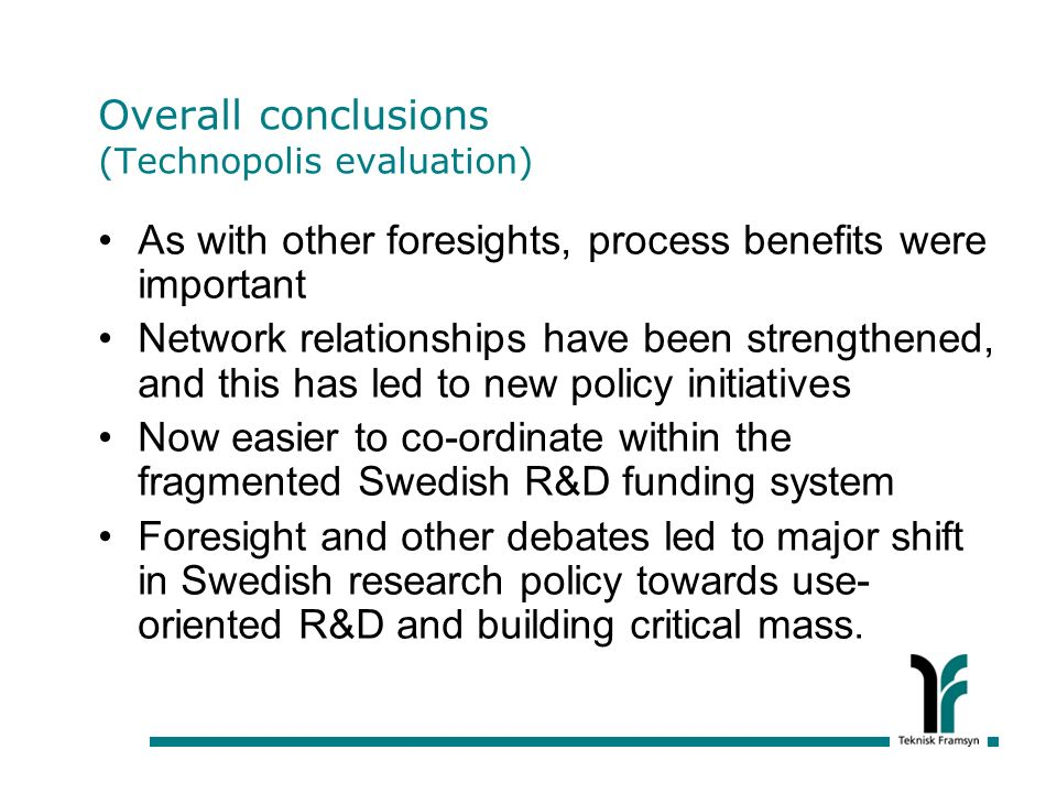 Overall conclusions (Technopolis evaluation) As with other foresights, process benefits were important Network relationships have been strengthened, and this has led to new policy initiatives Now easier to co-ordinate within the fragmented Swedish R&D funding system Foresight and other debates led to major shift in Swedish research policy towards use- oriented R&D and building critical mass.