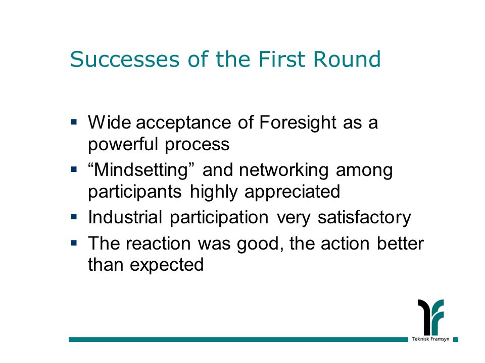 Successes of the First Round Wide acceptance of Foresight as a powerful process Mindsetting and networking among participants highly appreciated Industrial participation very satisfactory The reaction was good, the action better than expected