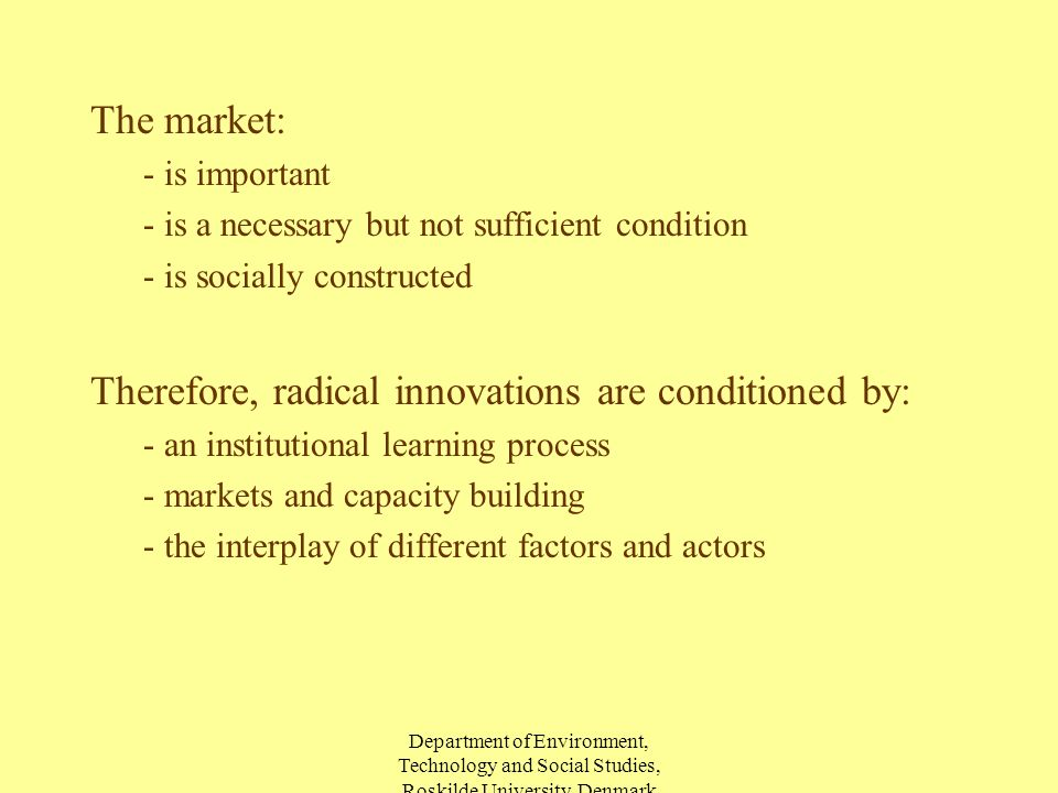 Department of Environment, Technology and Social Studies, Roskilde University, Denmark The market: - is important - is a necessary but not sufficient condition - is socially constructed Therefore, radical innovations are conditioned by: - an institutional learning process - markets and capacity building - the interplay of different factors and actors