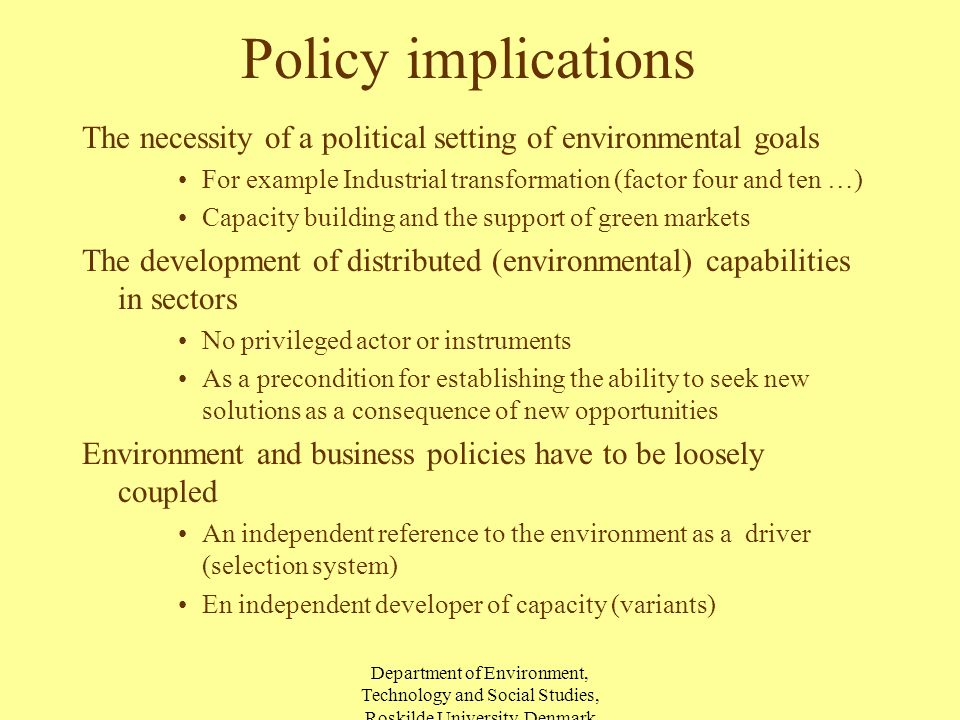 Department of Environment, Technology and Social Studies, Roskilde University, Denmark Policy implications The necessity of a political setting of environmental goals For example Industrial transformation (factor four and ten …) Capacity building and the support of green markets The development of distributed (environmental) capabilities in sectors No privileged actor or instruments As a precondition for establishing the ability to seek new solutions as a consequence of new opportunities Environment and business policies have to be loosely coupled An independent reference to the environment as a driver (selection system) En independent developer of capacity (variants)