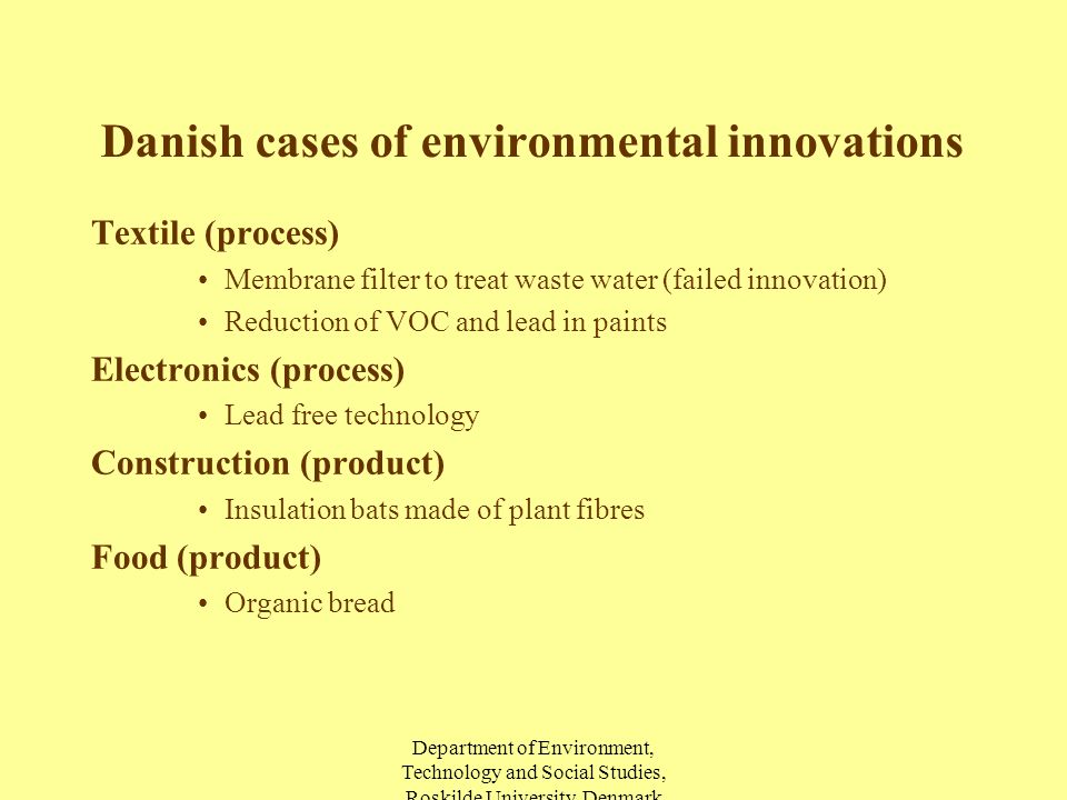 Department of Environment, Technology and Social Studies, Roskilde University, Denmark Danish cases of environmental innovations Textile (process) Membrane filter to treat waste water (failed innovation) Reduction of VOC and lead in paints Electronics (process) Lead free technology Construction (product) Insulation bats made of plant fibres Food (product) Organic bread
