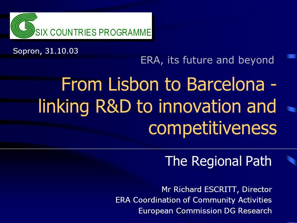 From Lisbon to Barcelona - linking R&D to innovation and competitiveness The Regional Path Mr Richard ESCRITT, Director ERA Coordination of Community Activities European Commission DG Research ERA, its future and beyond Sopron, 31.10.03
