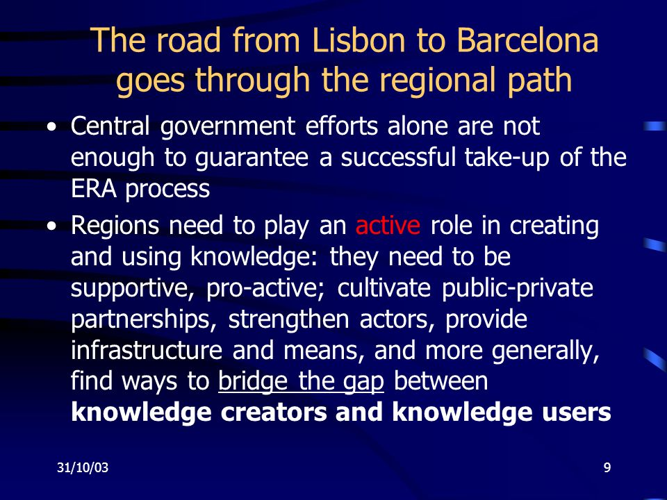 31/10/039 The road from Lisbon to Barcelona goes through the regional path Central government efforts alone are not enough to guarantee a successful take-up of the ERA process Regions need to play an active role in creating and using knowledge: they need to be supportive, pro-active; cultivate public-private partnerships, strengthen actors, provide infrastructure and means, and more generally, find ways to bridge the gap between knowledge creators and knowledge users