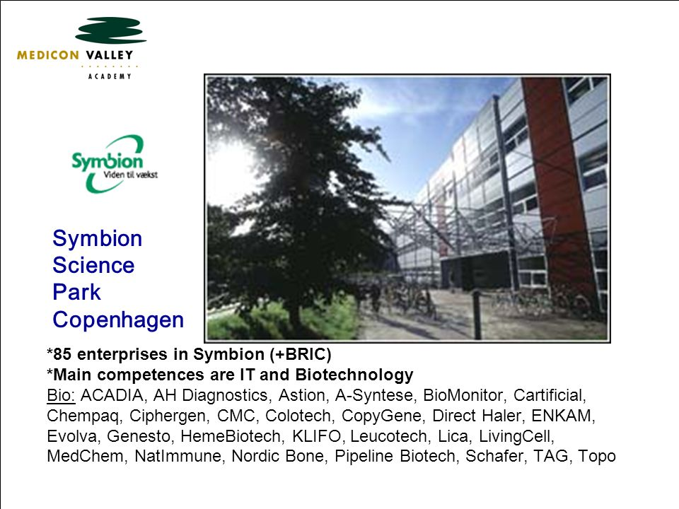 Symbion Science Park Copenhagen *85 enterprises in Symbion (+BRIC) *Main competences are IT and Biotechnology Bio: ACADIA, AH Diagnostics, Astion, A-Syntese, BioMonitor, Cartificial, Chempaq, Ciphergen, CMC, Colotech, CopyGene, Direct Haler, ENKAM, Evolva, Genesto, HemeBiotech, KLIFO, Leucotech, Lica, LivingCell, MedChem, NatImmune, Nordic Bone, Pipeline Biotech, Schafer, TAG, Topo.
