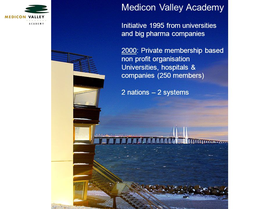 Medicon Valley Academy Initiative 1995 from universities and big pharma companies 2000: Private membership based non profit organisation Universities, hospitals & companies (250 members) 2 nations – 2 systems