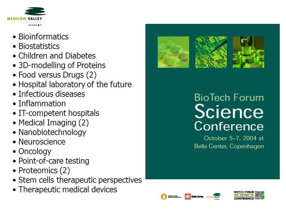 Bioinformatics Biostatistics Children and Diabetes 3D-modelling of Proteins Food versus Drugs (2) Hospital laboratory of the future Infectious diseases Inflammation IT-competent hospitals Medical Imaging (2) Nanobiotechnology Neuroscience Oncology Point-of-care testing Proteomics (2) Stem cells therapeutic perspectives Therapeutic medical devices