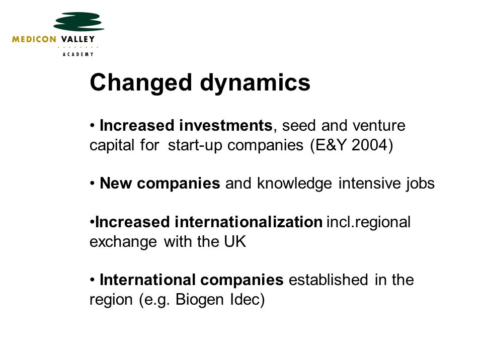 Changed dynamics Increased investments, seed and venture capital for start-up companies (E&Y 2004) New companies and knowledge intensive jobs Increased internationalization incl.regional exchange with the UK International companies established in the region (e.g.