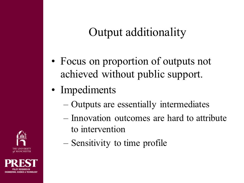 Testing for additionality through the counterfactual Matched sample –Issue of how similar firms are and attribution of firm performance to intervention Failed applicants –Different characteristics of failures can be managed –Application process itself can have effects Direct question –Presumes honest reply and self-knowledge in firm