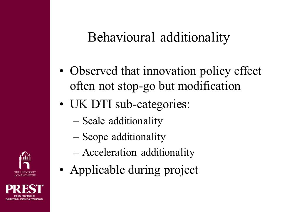 Conclusions (application of additionality) Pursue input and output/outcome additionality as an ex ante policy design criterion Accept that ex post a full test of these is not cost effective Build pragmatic strategy around behavioural additionality –Switch focus from immediate events surrounding project to understanding capacity of innovation system –From flow to stock