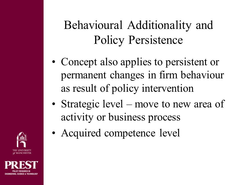 Behavioural Additionality and Policy Persistence Concept also applies to persistent or permanent changes in firm behaviour as result of policy intervention Strategic level – move to new area of activity or business process Acquired competence level