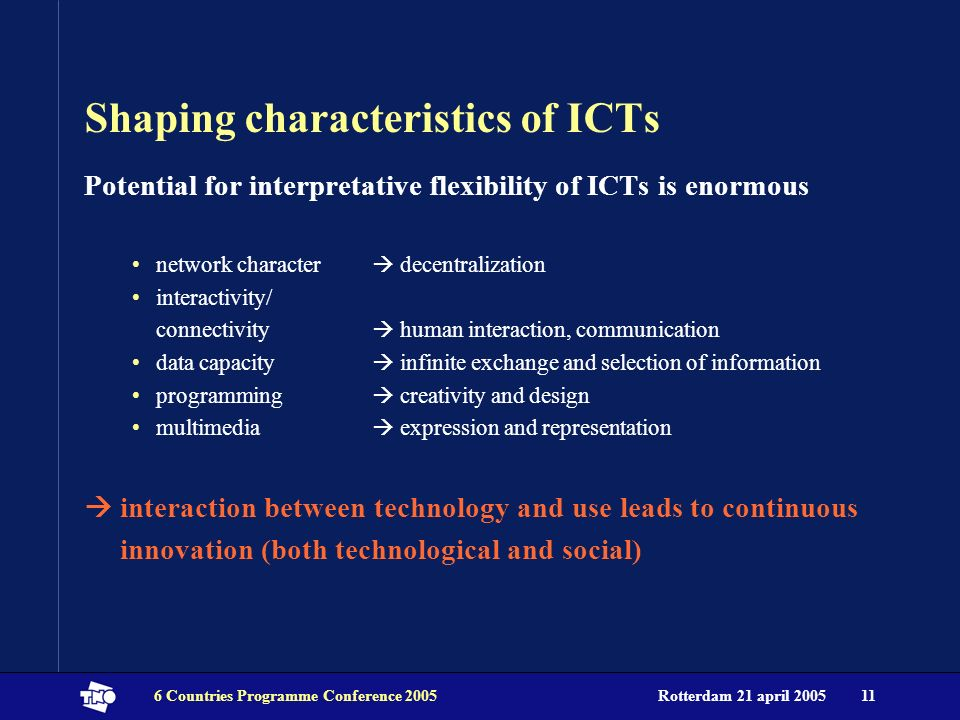 Rotterdam 21 april 20056 Countries Programme Conference 200511 Shaping characteristics of ICTs Potential for interpretative flexibility of ICTs is eno