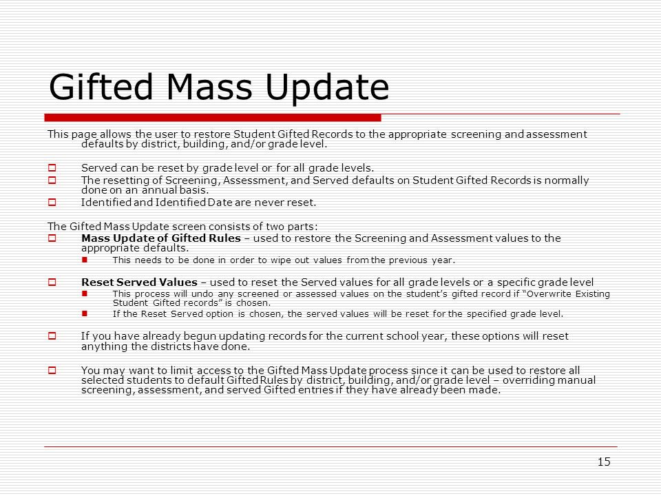 15 Gifted Mass Update This page allows the user to restore Student Gifted Records to the appropriate screening and assessment defaults by district, building, and/or grade level.