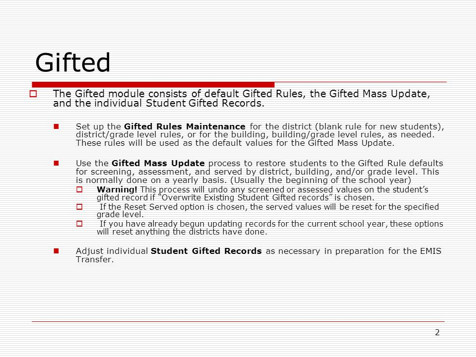 2 Gifted The Gifted module consists of default Gifted Rules, the Gifted Mass Update, and the individual Student Gifted Records. Set up the Gifted Rule