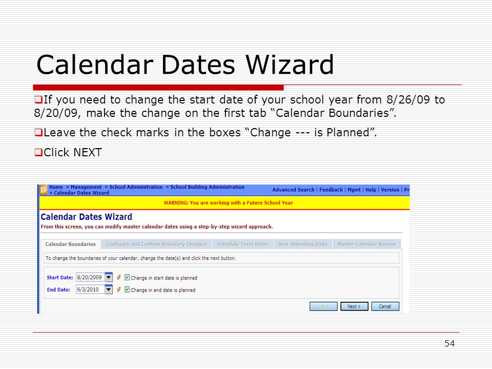 54 Calendar Dates Wizard If you need to change the start date of your school year from 8/26/09 to 8/20/09, make the change on the first tab Calendar Boundaries.
