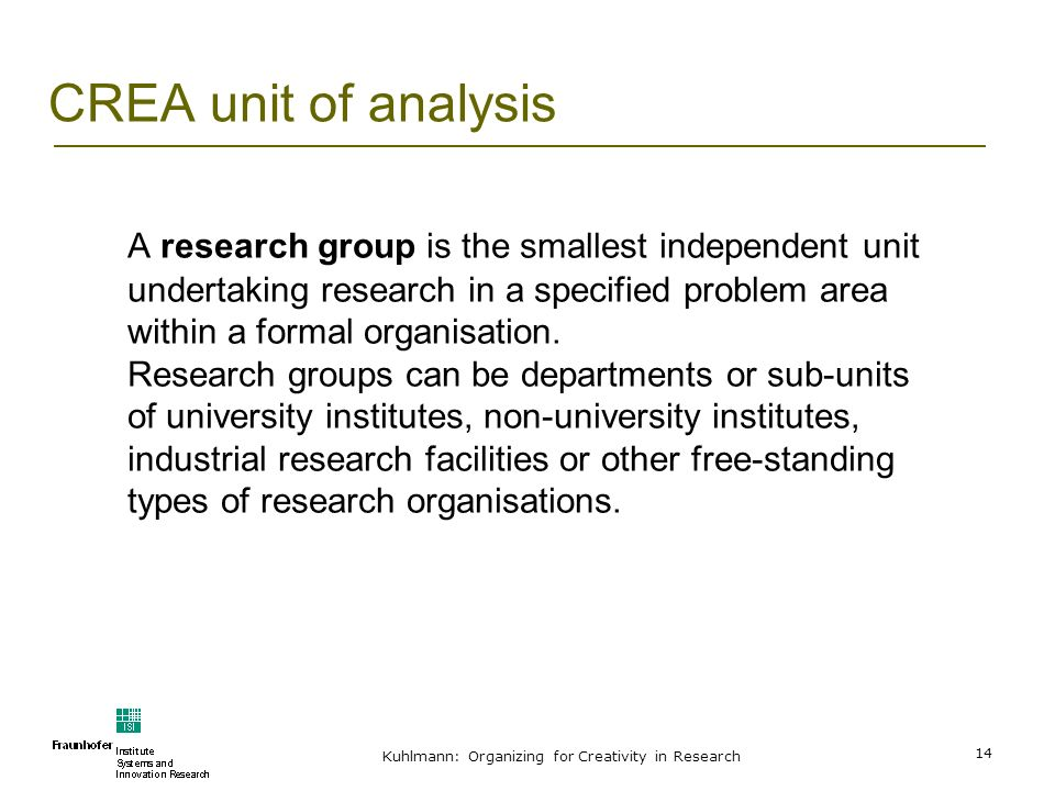 Kuhlmann: Organizing for Creativity in Research 14 CREA unit of analysis A research group is the smallest independent unit undertaking research in a s