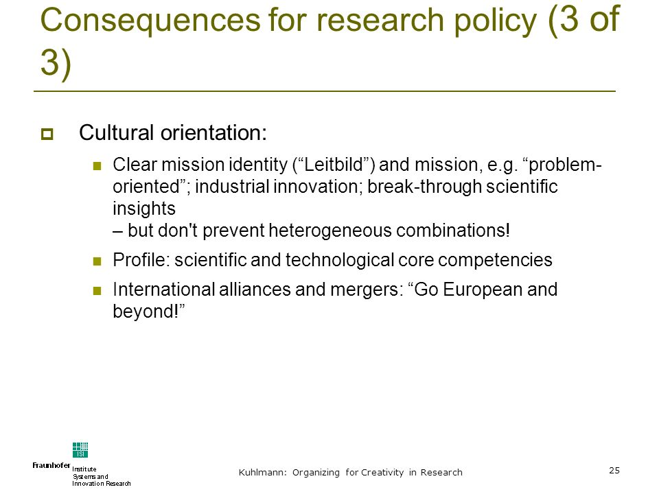 Kuhlmann: Organizing for Creativity in Research 25 Consequences for research policy (3 of 3) Cultural orientation: Clear mission identity (Leitbild) a