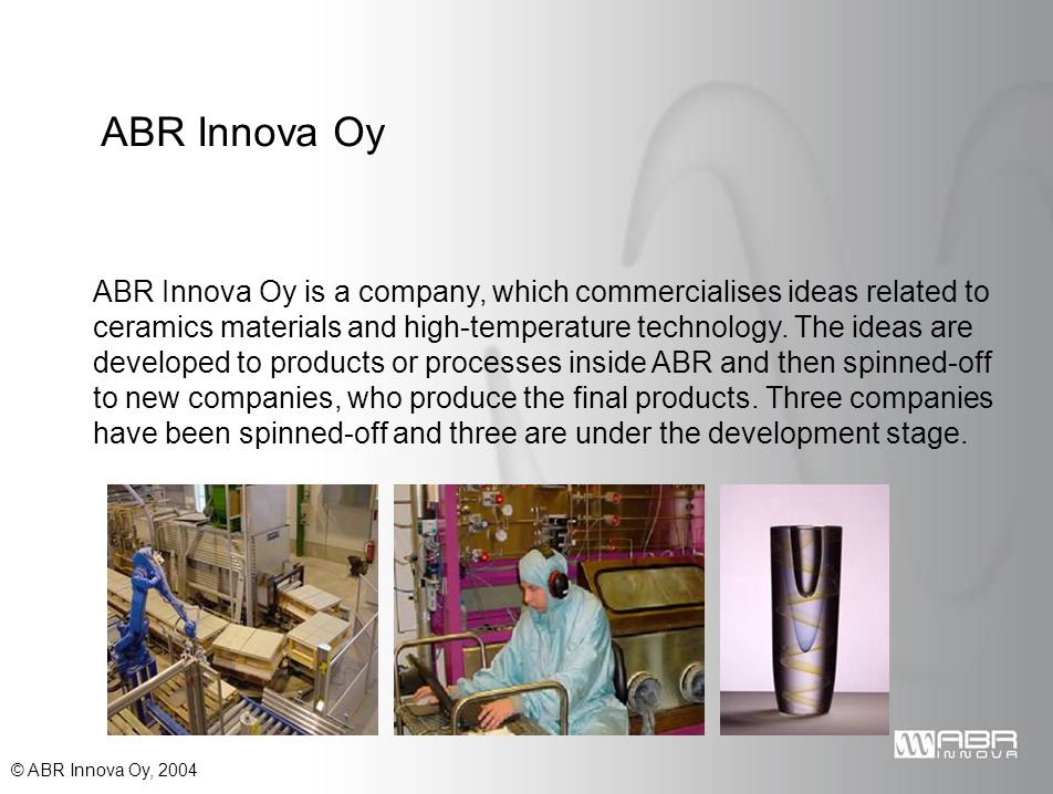 © ABR Innova Oy, 2004 ABR Innova Oy is a company, which commercialises ideas related to ceramics materials and high-temperature technology.