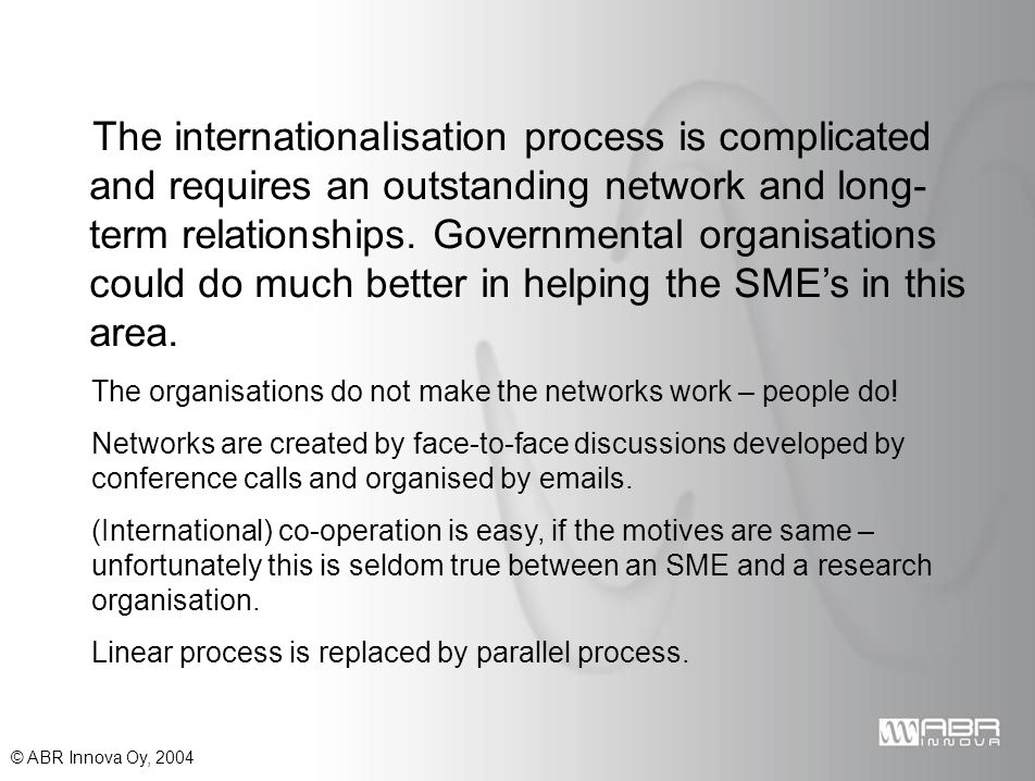 © ABR Innova Oy, 2004 The internationalisation process is complicated and requires an outstanding network and long- term relationships.