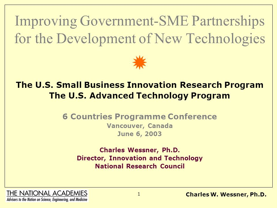 Charles W. Wessner, Ph.D. 1 Improving Government-SME Partnerships for the Development of New Technologies The U.S. Small Business Innovation Research
