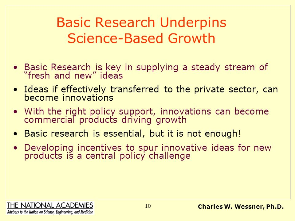 Charles W. Wessner, Ph.D. 10 Basic Research Underpins Science-Based Growth Basic Research is key in supplying a steady stream of fresh and new ideas I