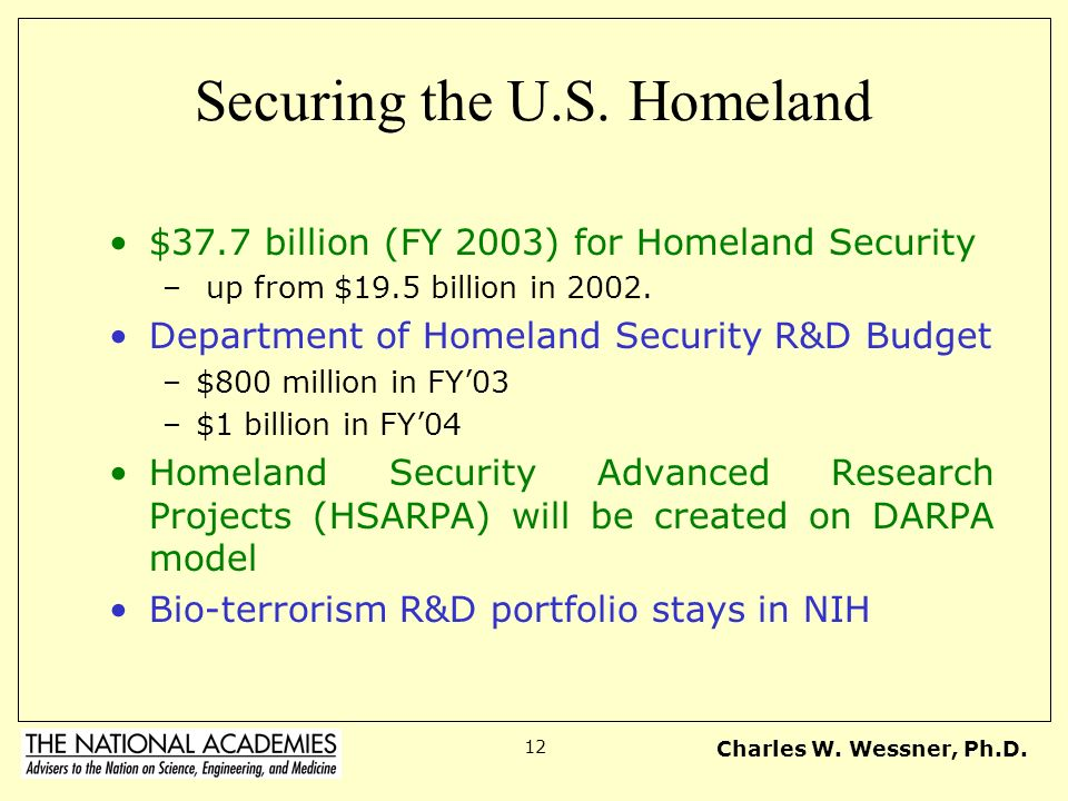 Charles W. Wessner, Ph.D. 12 Securing the U.S. Homeland $37.7 billion (FY 2003) for Homeland Security – up from $19.5 billion in 2002. Department of H