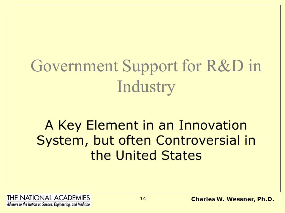 Charles W. Wessner, Ph.D. 14 Government Support for R&D in Industry A Key Element in an Innovation System, but often Controversial in the United State