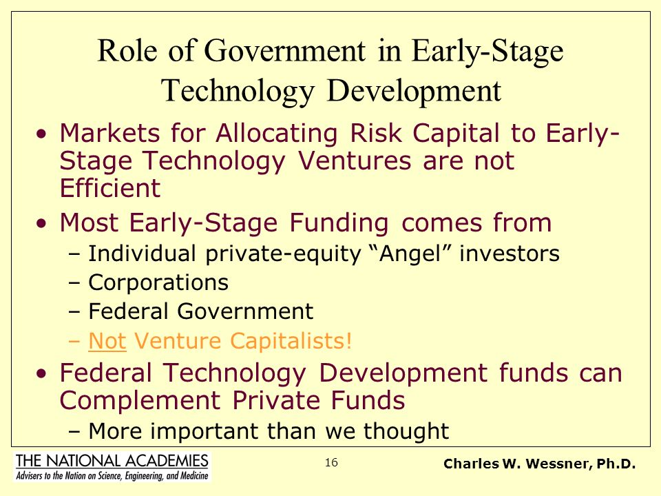 Charles W. Wessner, Ph.D. 16 Role of Government in Early-Stage Technology Development Markets for Allocating Risk Capital to Early- Stage Technology V
