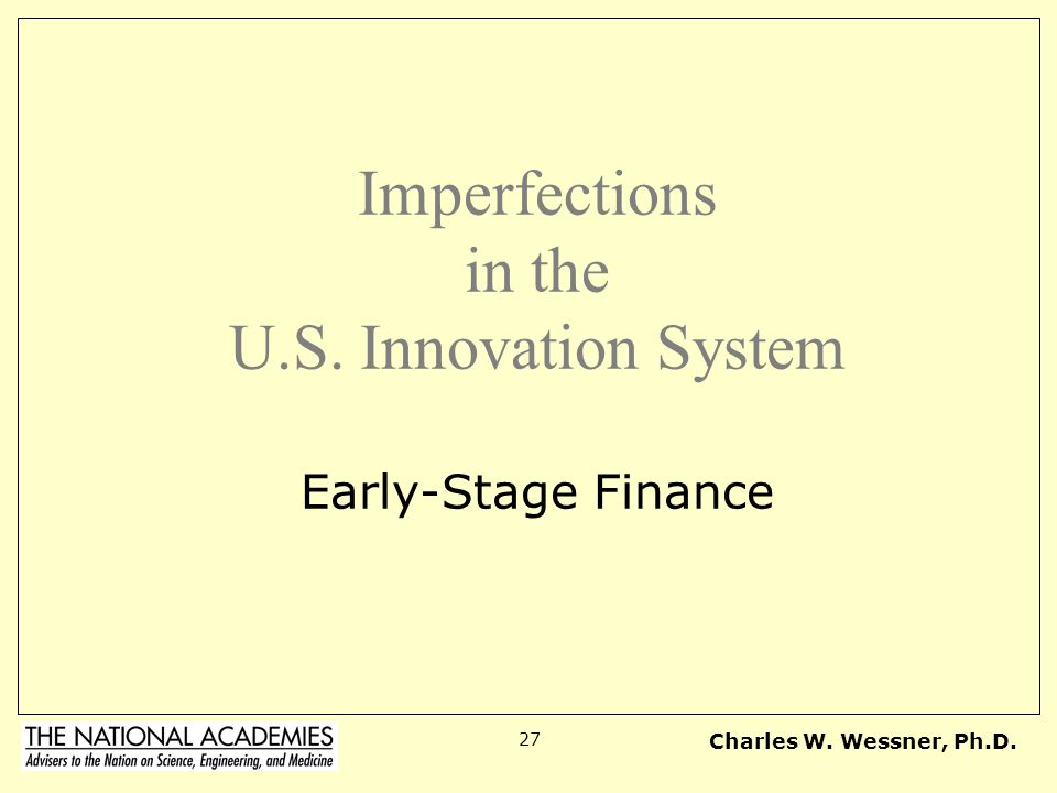 Charles W. Wessner, Ph.D. 27 Imperfections in the U.S. Innovation System Early-Stage Finance