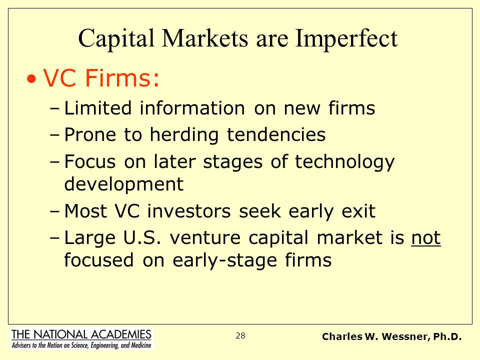 Charles W. Wessner, Ph.D. 28 Capital Markets are Imperfect VC Firms: –Limited information on new firms –Prone to herding tendencies –Focus on later st