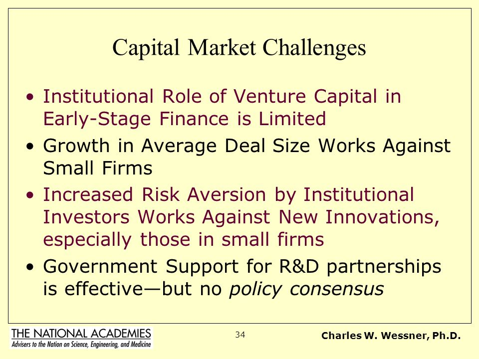 Charles W. Wessner, Ph.D. 34 Capital Market Challenges Institutional Role of Venture Capital in Early-Stage Finance is Limited Growth in Average Deal