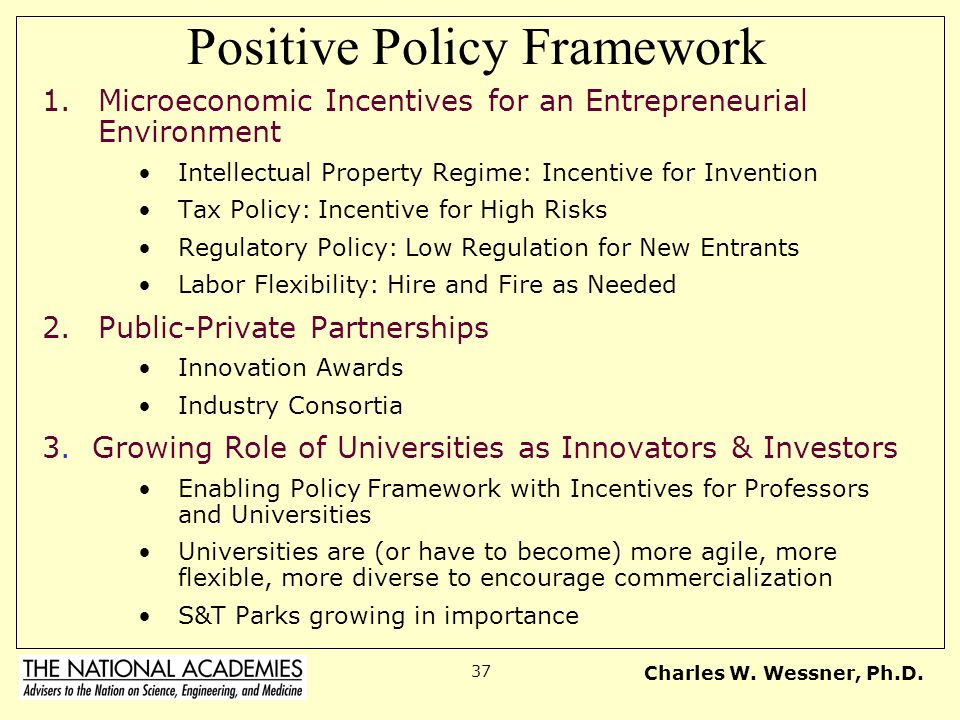 Charles W. Wessner, Ph.D. 37 Positive Policy Framework 1.Microeconomic Incentives for an Entrepreneurial Environment Intellectual Property Regime: Inc