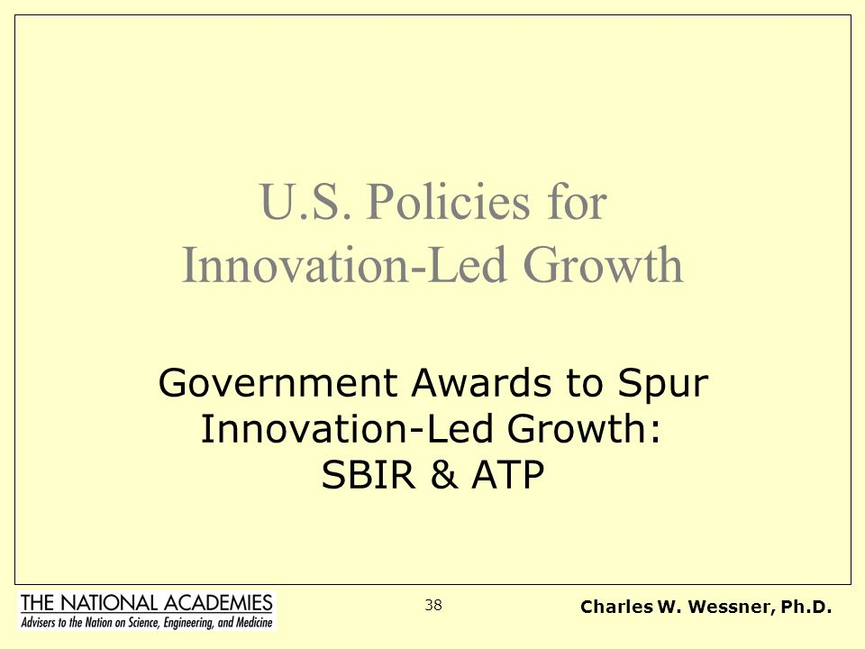 Charles W. Wessner, Ph.D. 38 U.S. Policies for Innovation-Led Growth Government Awards to Spur Innovation-Led Growth: SBIR & ATP