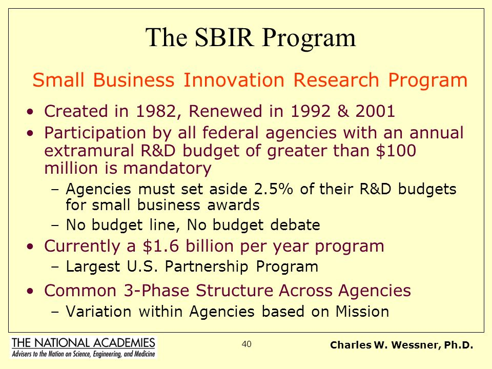 Charles W. Wessner, Ph.D. 40 The SBIR Program Small Business Innovation Research Program Created in 1982, Renewed in 1992 & 2001 Participation by all