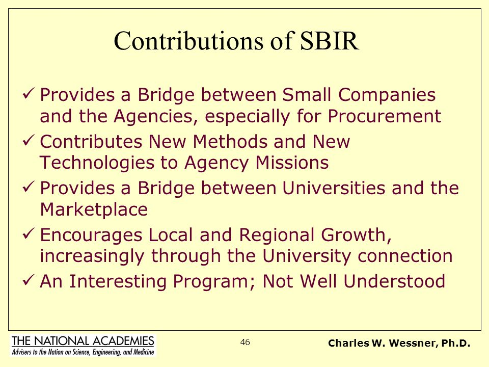 Charles W. Wessner, Ph.D. 46 Contributions of SBIR Provides a Bridge between Small Companies and the Agencies, especially for Procurement Contributes