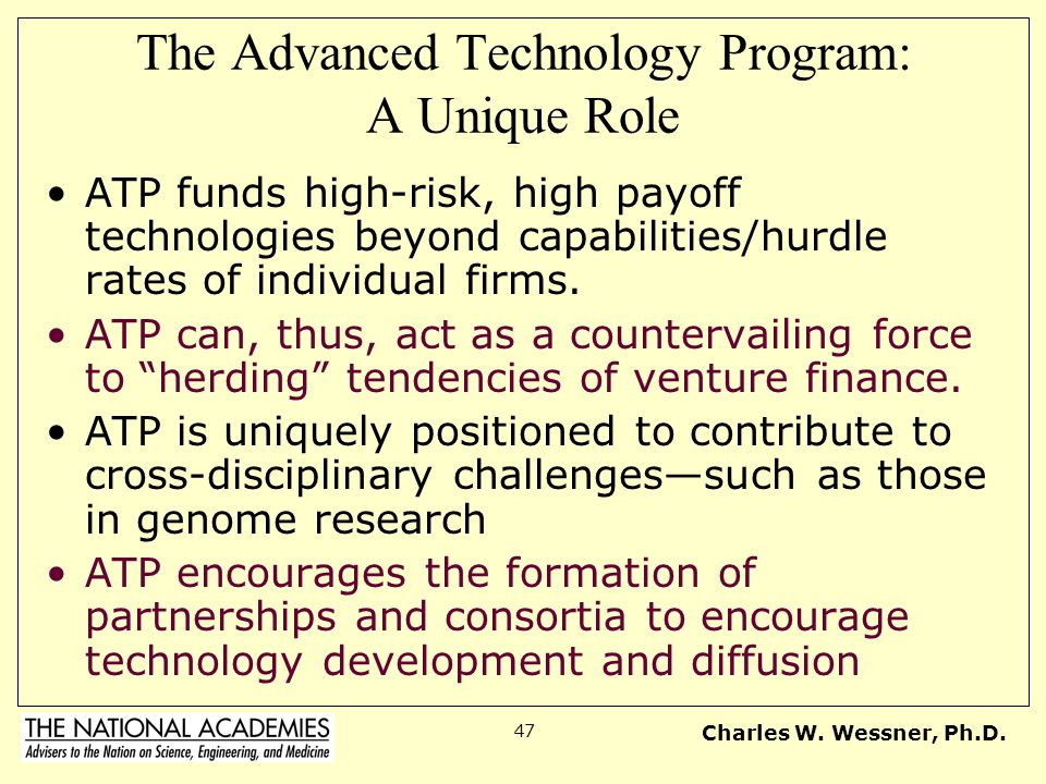 Charles W. Wessner, Ph.D. 47 The Advanced Technology Program: A Unique Role ATP funds high-risk, high payoff technologies beyond capabilities/hurdle r