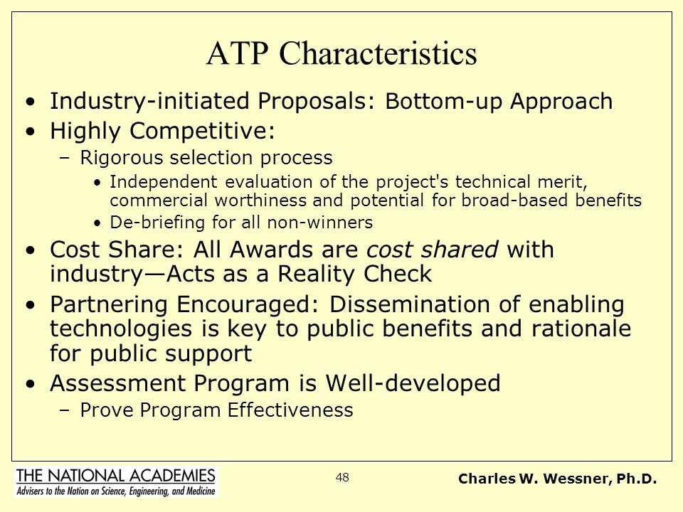 Charles W. Wessner, Ph.D. 48 ATP Characteristics Industry-initiated Proposals: Bottom-up Approach Highly Competitive: –Rigorous selection process Inde