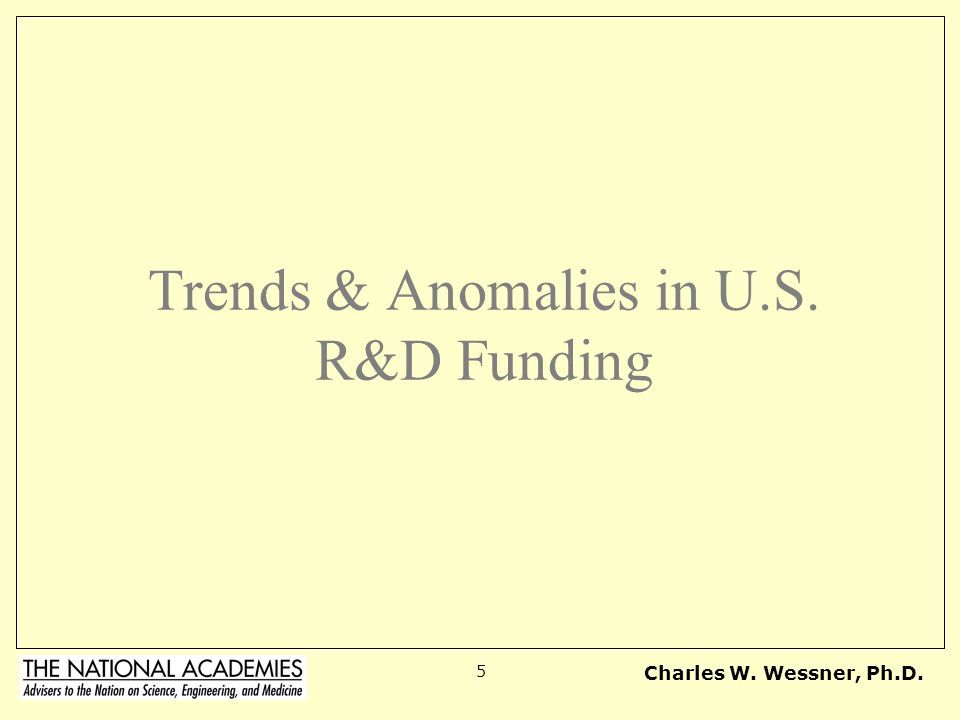 Charles W. Wessner, Ph.D. 5 Trends & Anomalies in U.S. R&D Funding