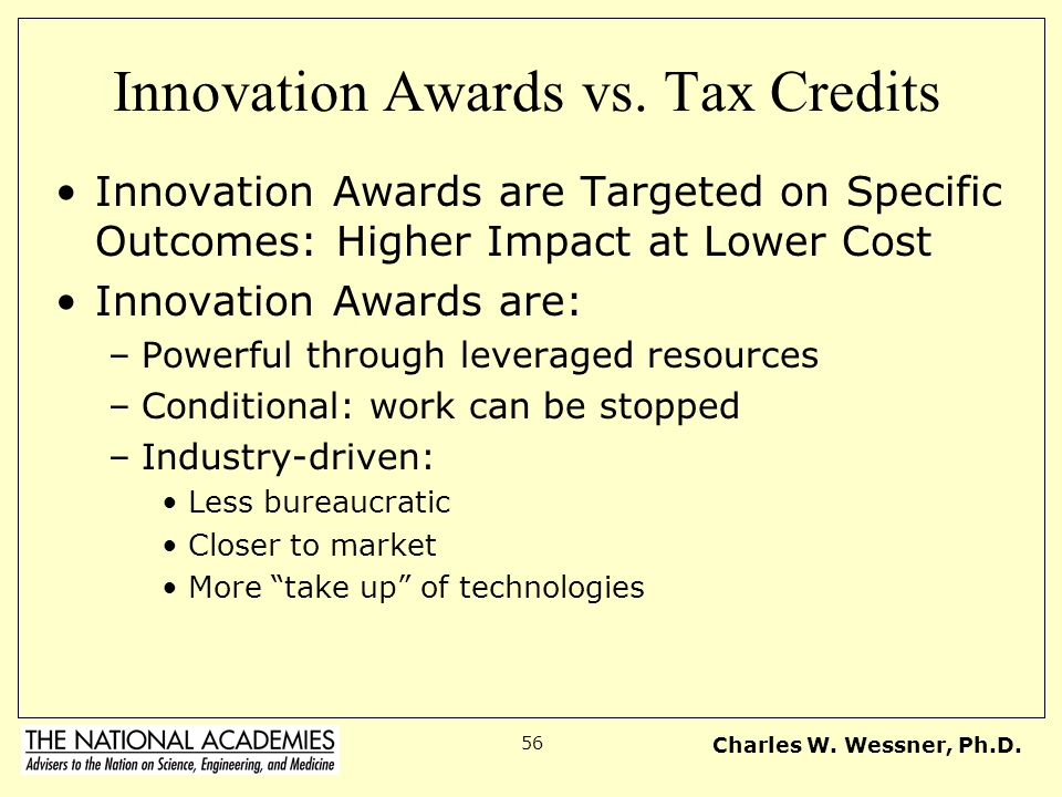 Charles W. Wessner, Ph.D. 56 Innovation Awards vs. Tax Credits Innovation Awards are Targeted on Specific Outcomes: Higher Impact at Lower Cost Innova