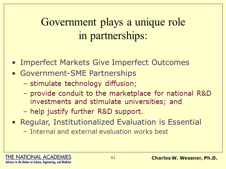 Charles W. Wessner, Ph.D. 61 Government plays a unique role in partnerships: Imperfect Markets Give Imperfect Outcomes Government-SME Partnerships –st